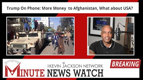 Trump On Phone: More Money to Afghanistan, What about USA? - The Kevin Jackson Network MINUTE NEWS