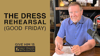 The Dress Rehearsal (Good Friday)   Give Him 15: Daily Prayer with Dutch   April 2