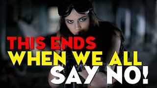 This ENDS When We All Say NO!!! -