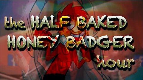 The Half Baked Honey Badger Hour