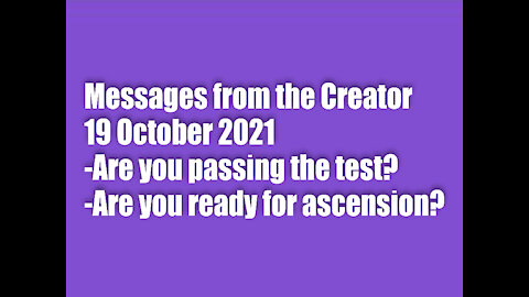 Messages from the Creator - 19 October 2021-Are you passing the test? Are you ready for ascension?