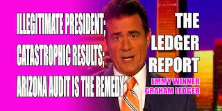 Illegitimate President; Catastrophic Results; Arizona Audit is the Remedy - Ledger Report 1150