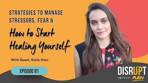 Disrupt Now Podcast Episode 81, Strategies to Manage Stressors, Fear & How to Start Healing Yourself