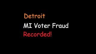 Recorded Voter Fraud - Michigan - Detroit