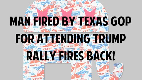 Man fired by Texas GOP for attending Trump rally fires back!