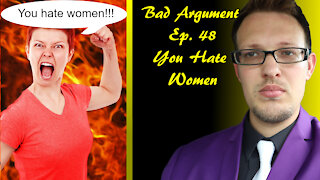 Bad Arguments 48 You Hate Women