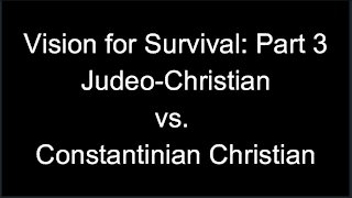 Vision for Survival, Part 3: Judeo-Christian vs. Constantinian Christian