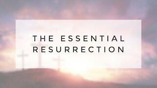 4.12.20 Easter Sermon - THE ESSENTIAL RESURRECTION