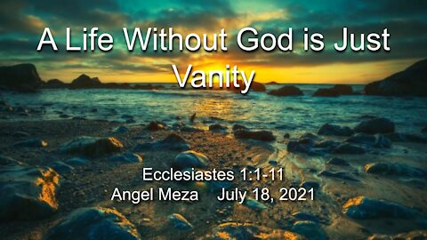 2021-07-18 Life Without God is Just Vanity (Ecclesiastes 1:1-11) - Angel Meza