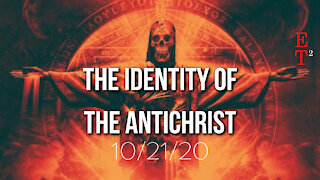 The Identity of the Antichrist 10/21/20 - ET²