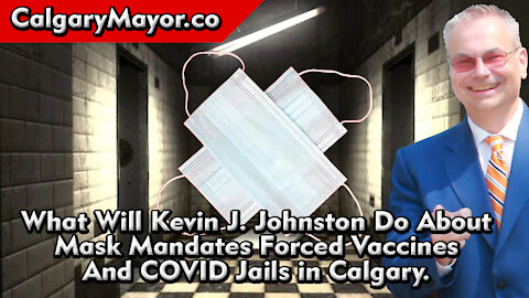What Will Kevin J. Johnston do About Mask Mandates Forced Vaccines And COVID Jails in Calgary?