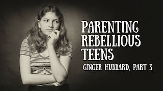 Ginger Hubbard - Parenting Rebellious Teens, Part 3