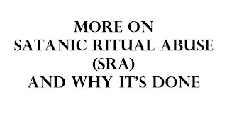 More on Satanic Ritual Abuse (SRA) and why it's done.