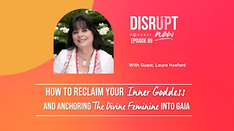 Disrupt Now Podcast Ep 89, How to Reclaim Your Inner Goddess & Anchoring the Divine Feminine