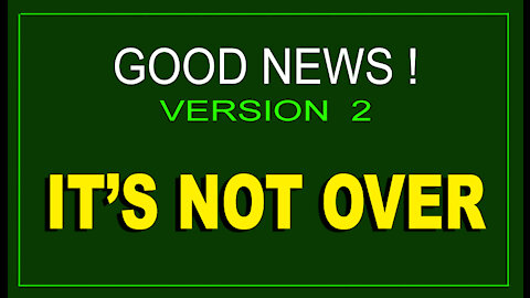 GREAT NEWS - VERSION 2 - IT'S NOT OVER - 8 min.