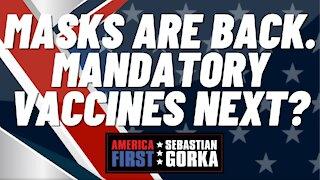 Sebastian Gorka FULL SHOW: Masks are back. Mandatory vaccines next?