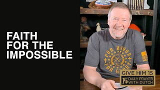 Faith for the Impossible | Give Him 15: Daily Prayer with Dutch | March 7