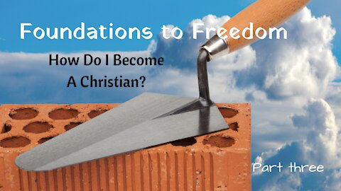 Foundations to Freedom - How do I become a Christian? part 3