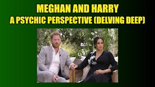 Meghan and Harry - A Psychic Perspective (Delving Deep)