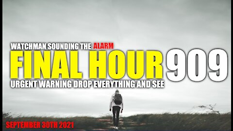 FINAL HOUR 909 - URGENT WARNING DROP EVERYTHING AND SEE - WATCHMAN SOUNDING THE ALARM
