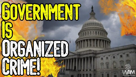 Government Is ORGANIZED CRIME! - Why We Should END IT!