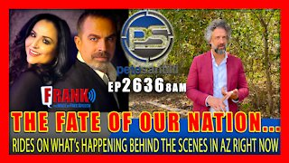 EP 2636-8AM THE FATE OF OUR NATION RIDES ON WHAT's HAPPENING BEHIND THE SCENES IN AZ RIGHT NOW