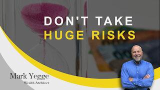 Don't Take Huge Risks