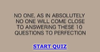 You won't answer these 10 questions to perfection