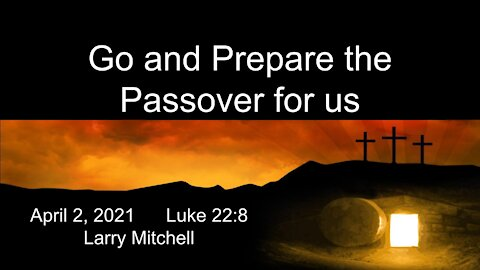 2021-04-02 - Go and Prepare the Passover for us (Luke 228) - Larry Mitchell