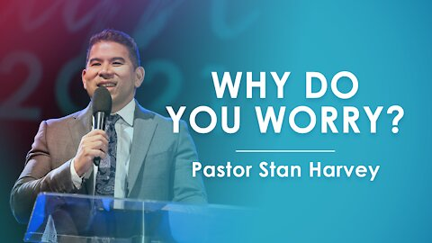Why Do You Worry? - Pastor Stan Harvey