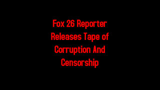 Fox 26 Reporter Releases Tape of Corruption And Censorship 6-15-2021
