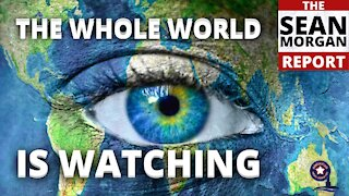 Sean Morgan Report   The Whole World Is Watching