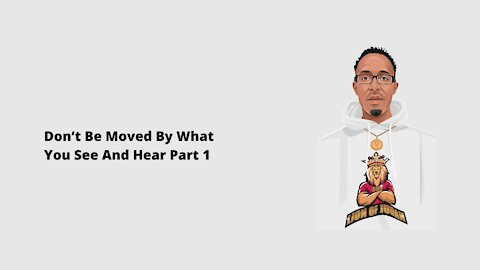 Don't Be Moved By What You See And Hear Part 1