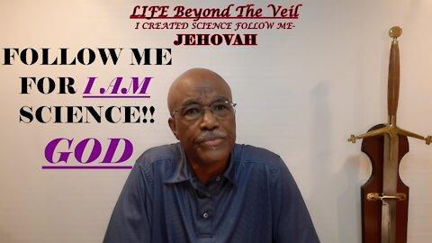 I AM SCIENCE -FOLLOW ME SAITH THE LORD!!