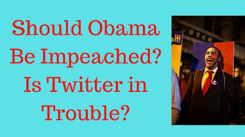 Should We Impeach Barack Obama? And Twitter Is In Trouble