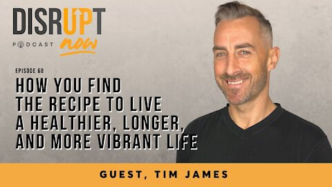 Disrupt Now Podcast Ep 68, How You Find the Recipe to Live a Healthier, Longer, & More Vibrant Life