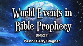 World Events in Bible Prophecy (6/6/21)