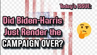 Today's ISSUE: Did Biden-Harris Render Their Entire Campaign OVER?