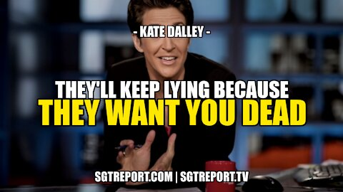 THEY'LL KEEP LYING BECAUSE THEY WANT YOU DEAD! -- KATE DALLEY