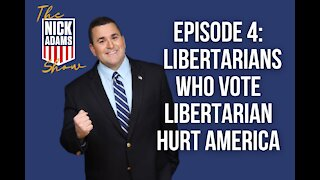EP4 The Nick Adams Show: Libertarians who vote Libertarian HURT America