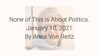 None of This is About Politics January 10, 2021 By Anna Von Reitz
