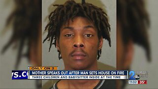 Mother speaks out after man sets house on fire