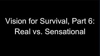 Vision for Survival, Part 6: Real vs. Sensational