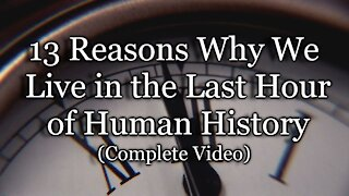 13 Reasons Why We Live in the Last Hour of Human History (Complete Video)