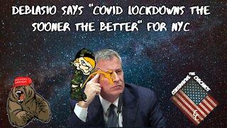Mayor Deblasio says COVID Lock Downs The Sooner the Better!!!!