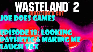 Let's Play: Wasteland 2 | Ep18: Looking Pathetic & Making Me Laugh Tax | Joe Does Games