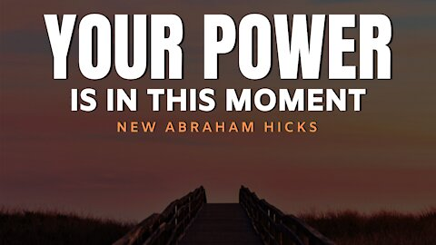 Your Power Is In This Moment | New Abraham Hicks | LOA