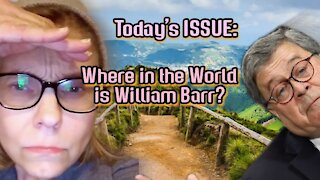 Today's ISSUE: Where in the World is William Barr?