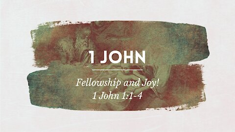 1 John 1:1-4 Fellowship and Joy!