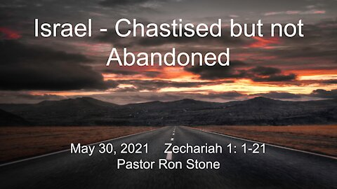 2021-05-30 - Israel - Chastised but not Abandoned (Zechariah 1-1-21) - Pastor Ron Stone